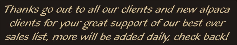 Thanks go out to all our clients and new alpaca clients for your great support of our best ever sales list, more will be added daily, check back!